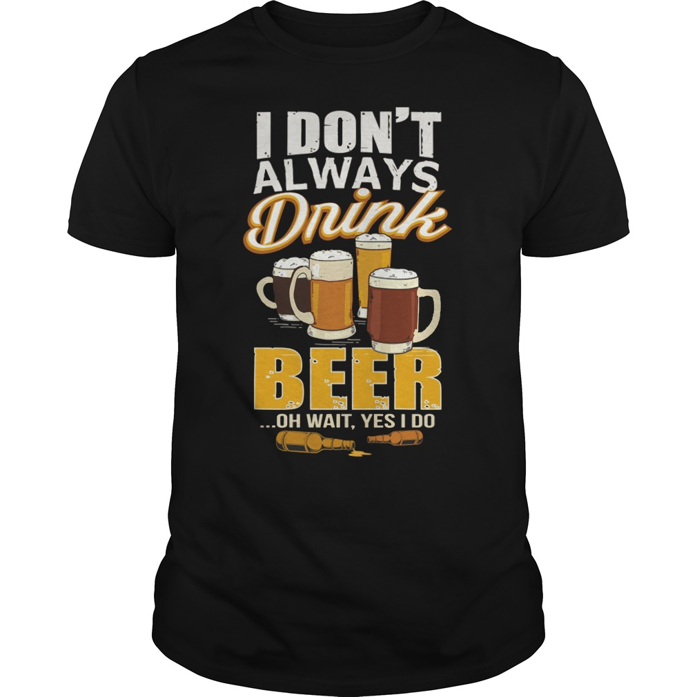 I don't always drink beer oh wait yes I do shirt