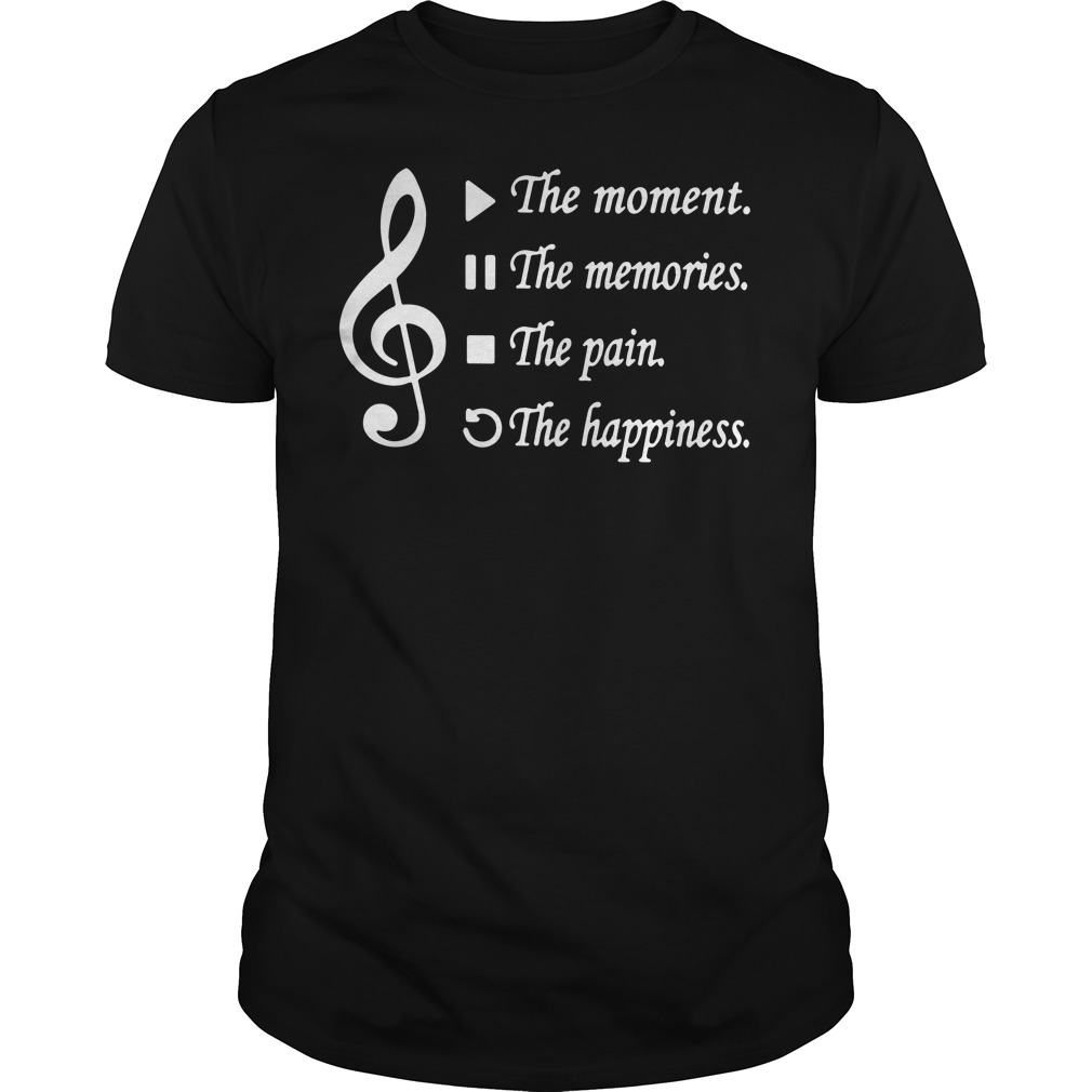 Music Play the moment pause the memories stop the pain rewind the happiness shirt