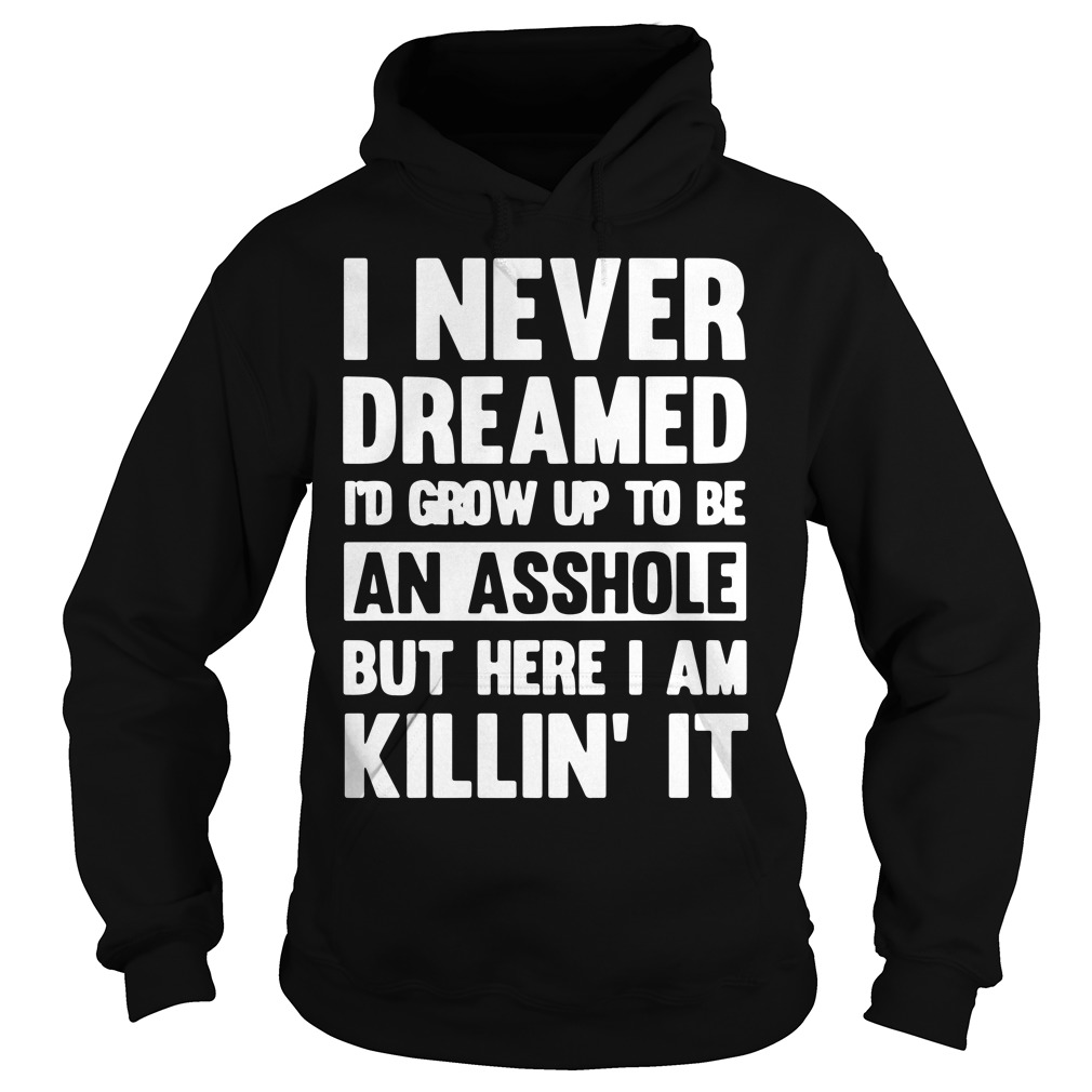 I never dreamed i'd grow up to be an asshole but here I am killin' it hoodie