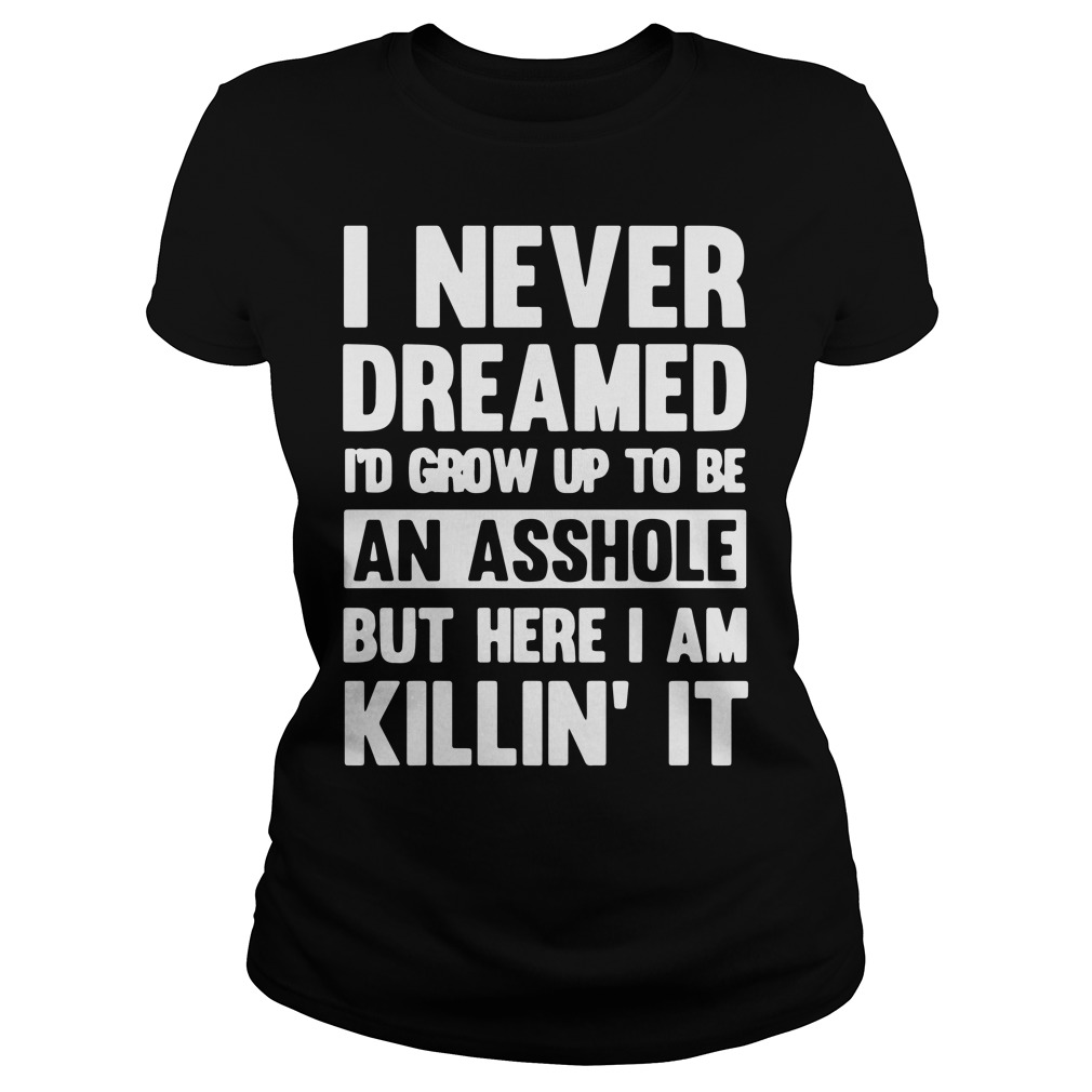 I never dreamed i'd grow up to be an asshole but here I am killin' it ladies shirt