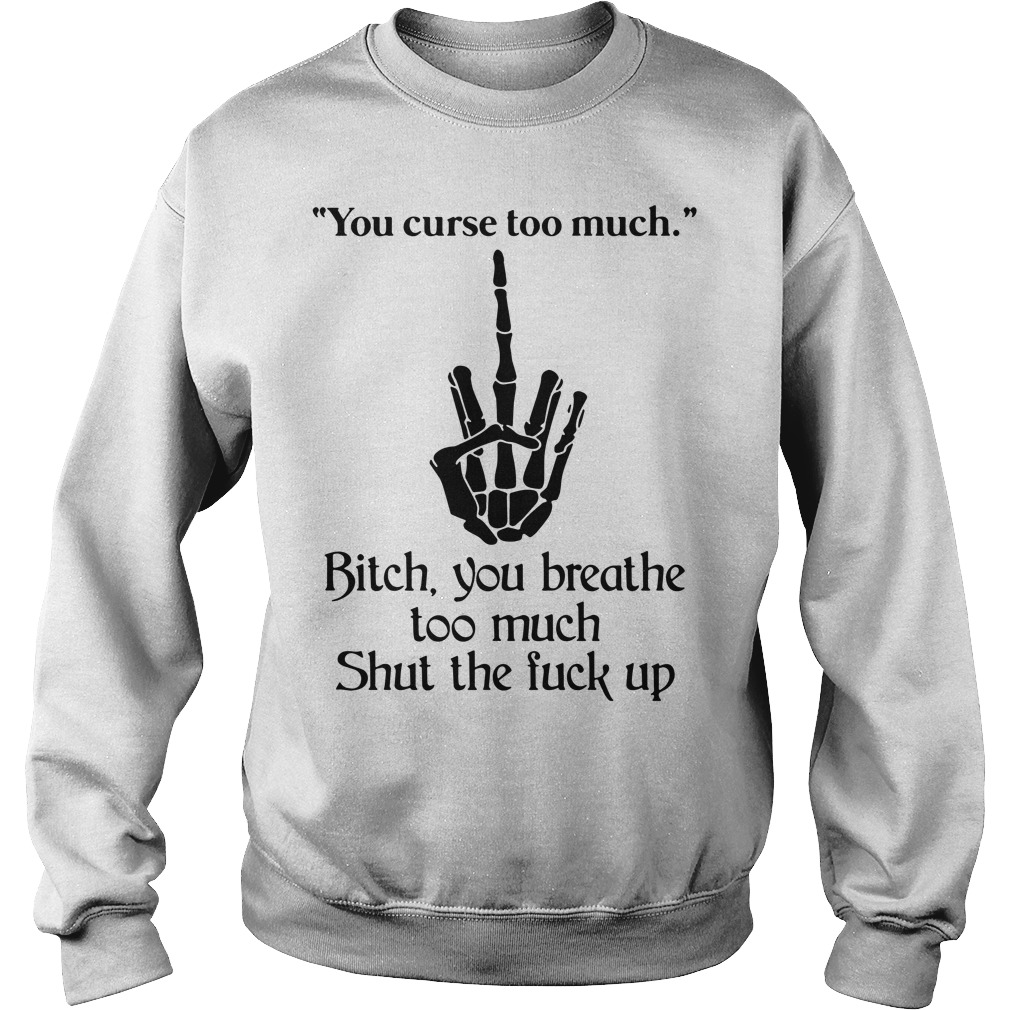 85b9456f8ac You curse too much bitch you breathe too much shut the fuck up shirt ...