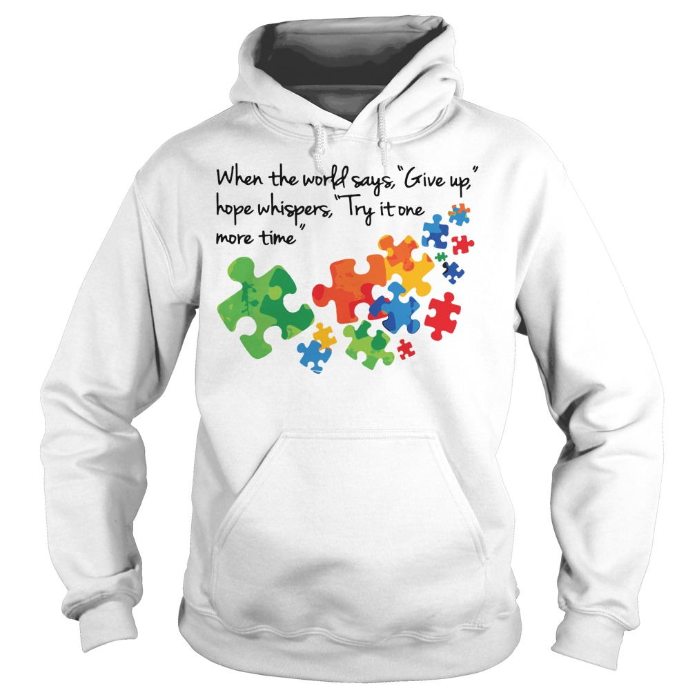 Autism When the world says give up hope whispers try it one more time hoodie