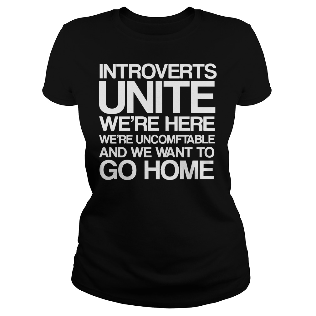introverts unite we're here we're uncomfortable and we want to go home ladies shirt