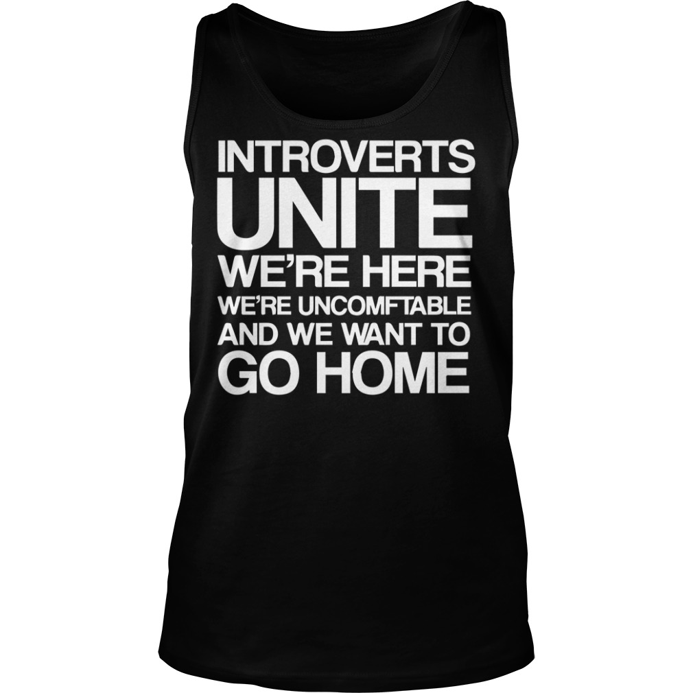introverts unite we're here we're uncomfortable and we want to go home tank top