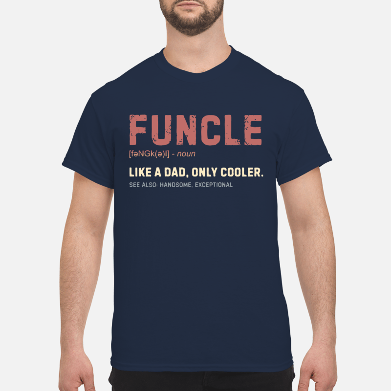 Funcle like a dad only cooler see also handsome exceptional shirt