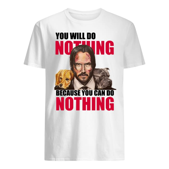 John Wick You Will Do Nothing Because You Can Do Nothing shirt