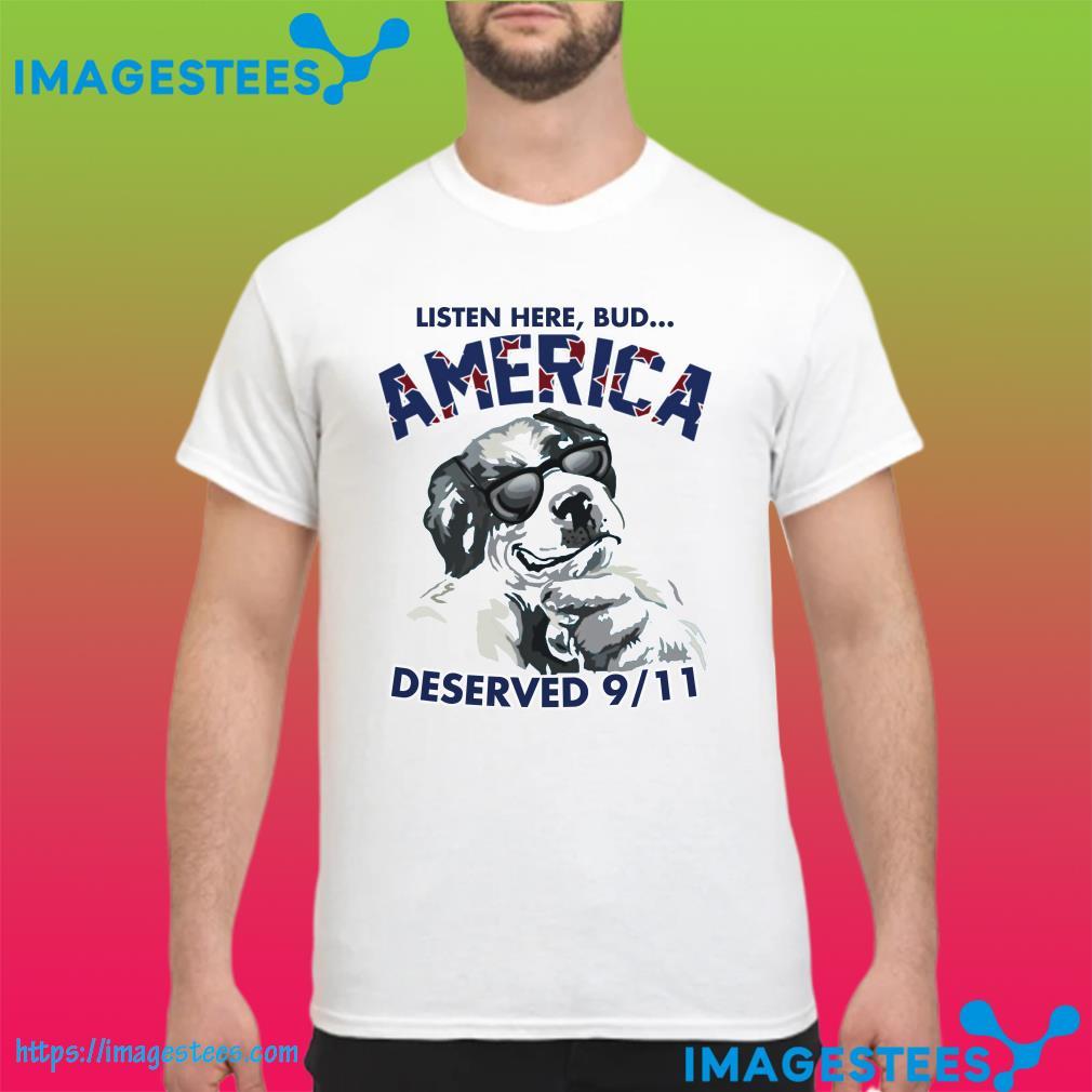 Listen Here Bud America Deserved 9 11 shirt