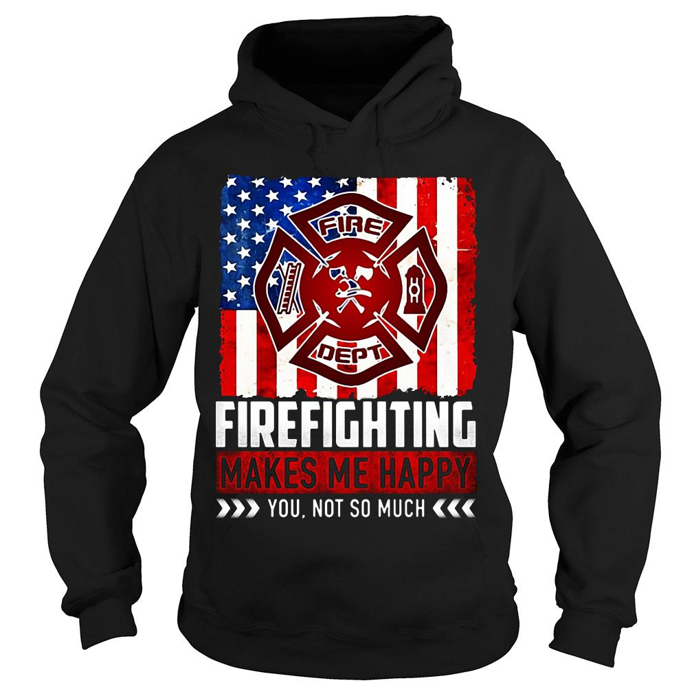 Fire Fighting Makes Me Happy You Not So Much Shirt hoodie