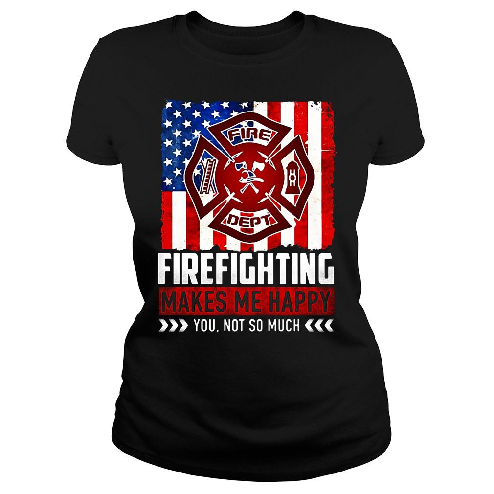 Fire Fighting Makes Me Happy You Not So Much Shirt ladies tee