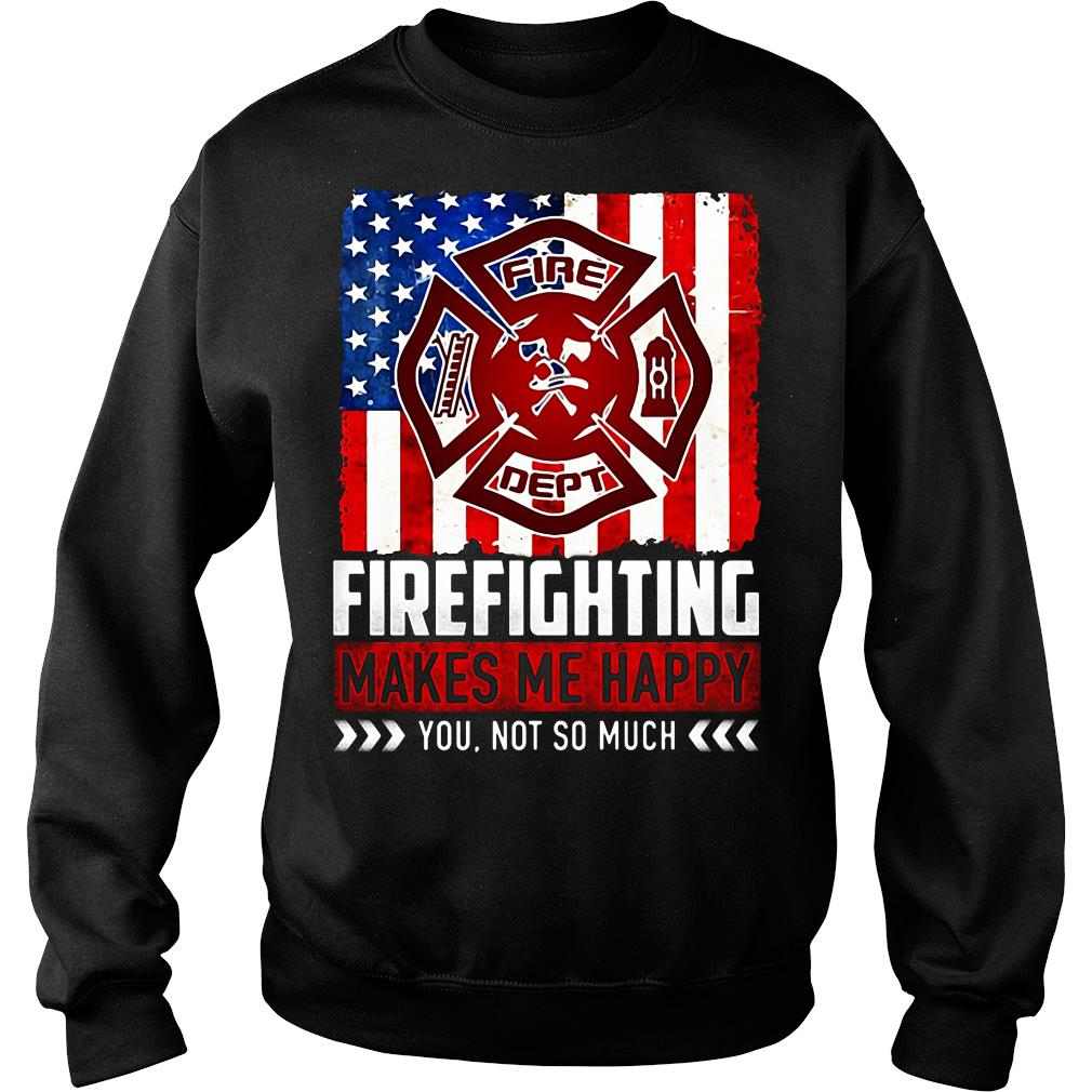 Fire Fighting Makes Me Happy You Not So Much Shirt sweater