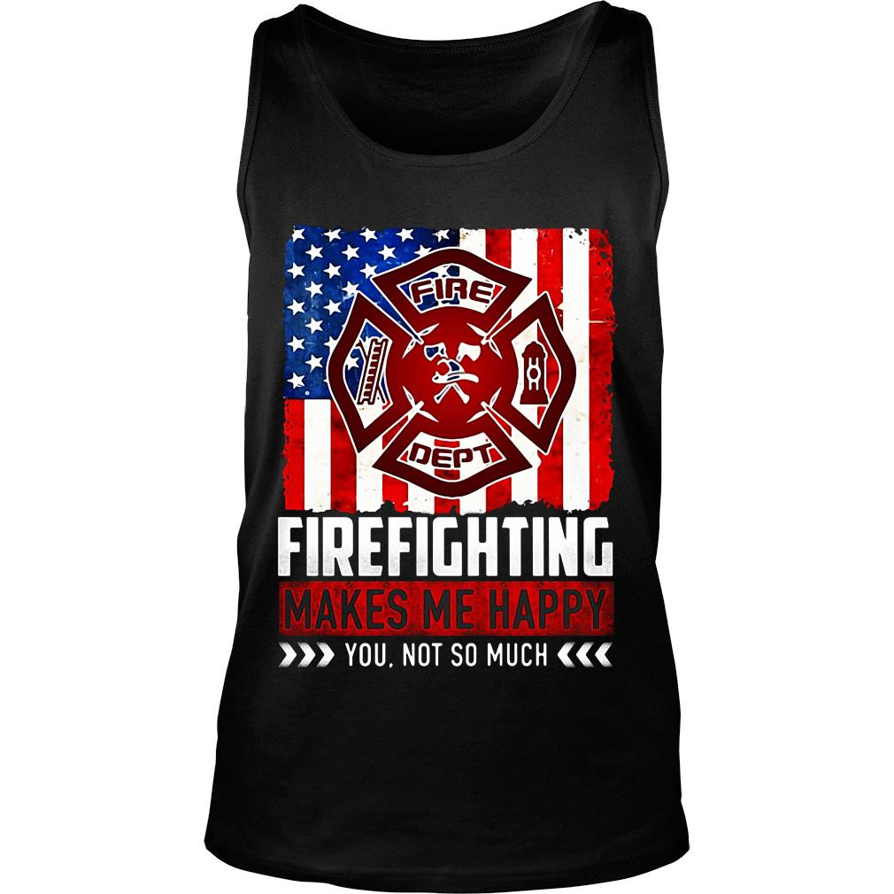 Fire Fighting Makes Me Happy You Not So Much Shirt tank top