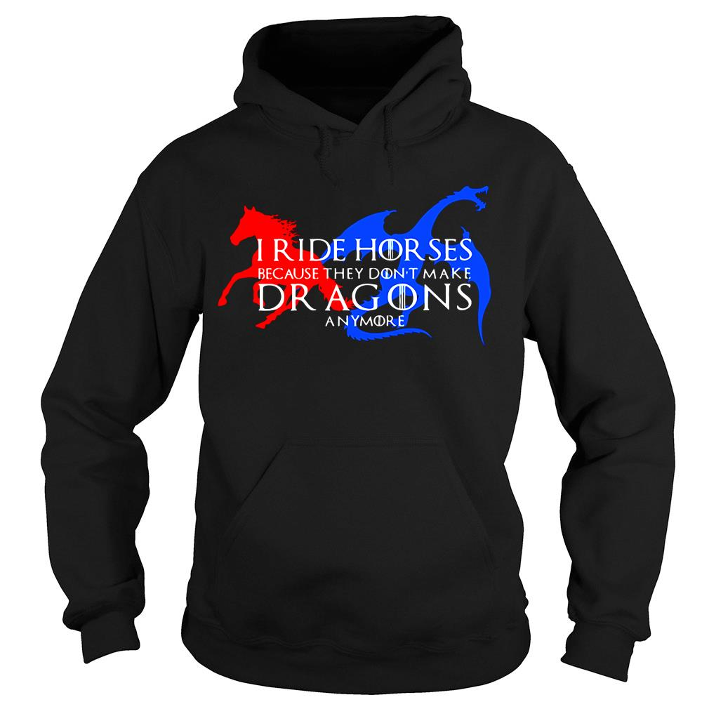 I Ride Horses Because They Don't Make Dragons Anymore Shirt hoodie