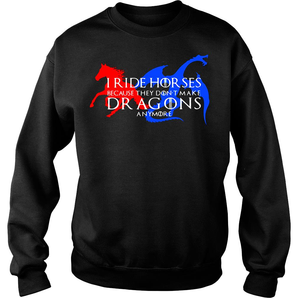 I Ride Horses Because They Don't Make Dragons Anymore Shirt sweater