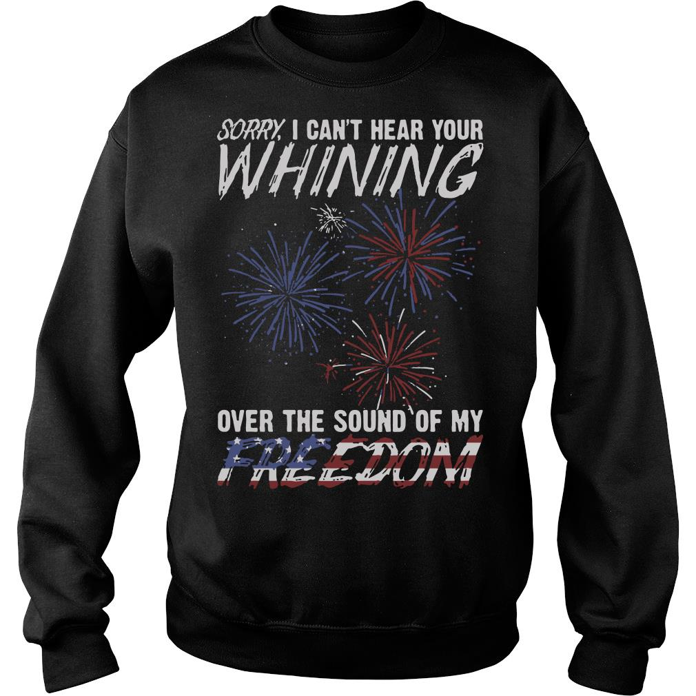 Sorry I Can't Hear Your Whining Over The Sound Of My Freedom Shirt sweater