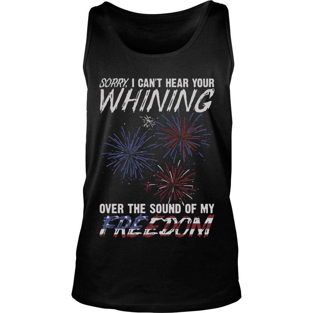 Sorry I Can't Hear Your Whining Over The Sound Of My Freedom Shirt tank top