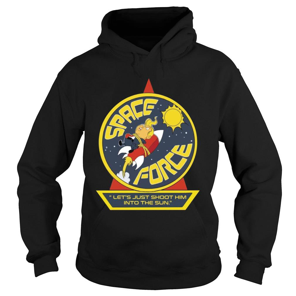Space Force Trump Let's Just Shoot Him Into The Sun Funny Shirt hoodie