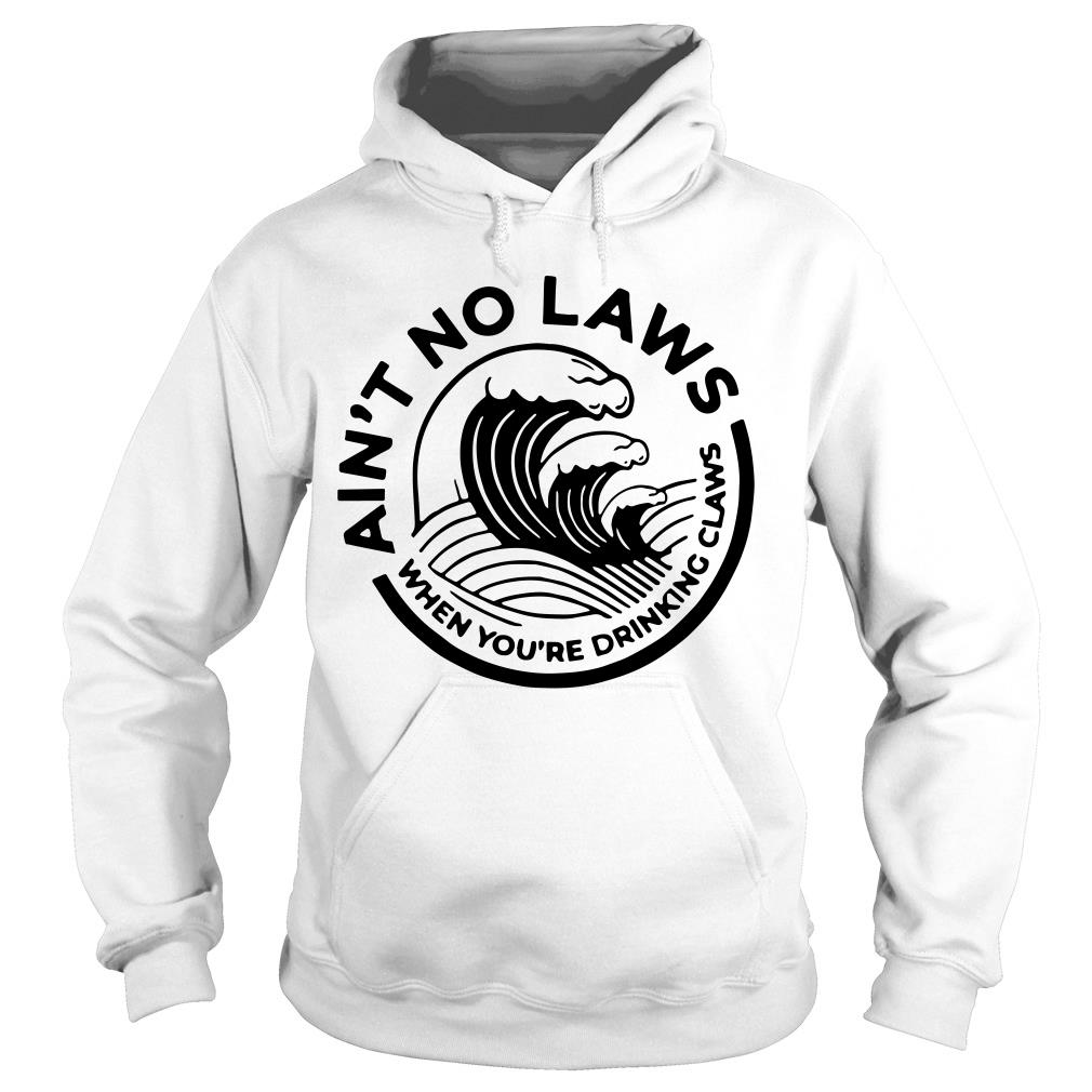 Ain't No Laws When You're Drinking Claws Shirt hoodie