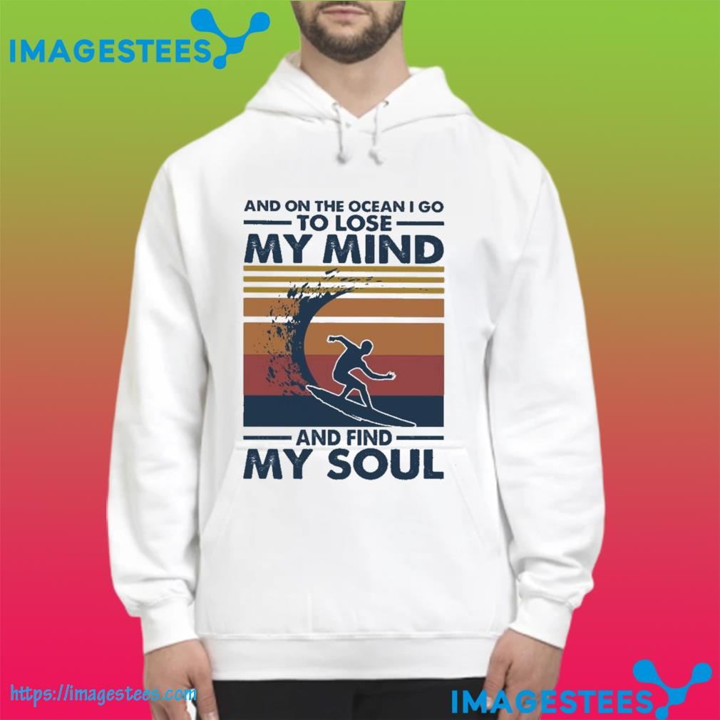And on the ocean I go to lose my mind and find my soul vintage s hoodie