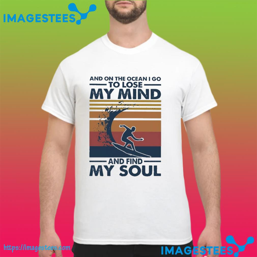 And on the ocean I go to lose my mind and find my soul vintage shirt