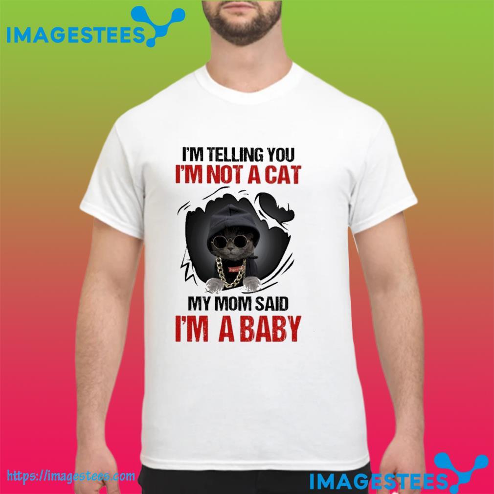 I'm telling you I'm not a Cat my mom said I'm a baby shirt