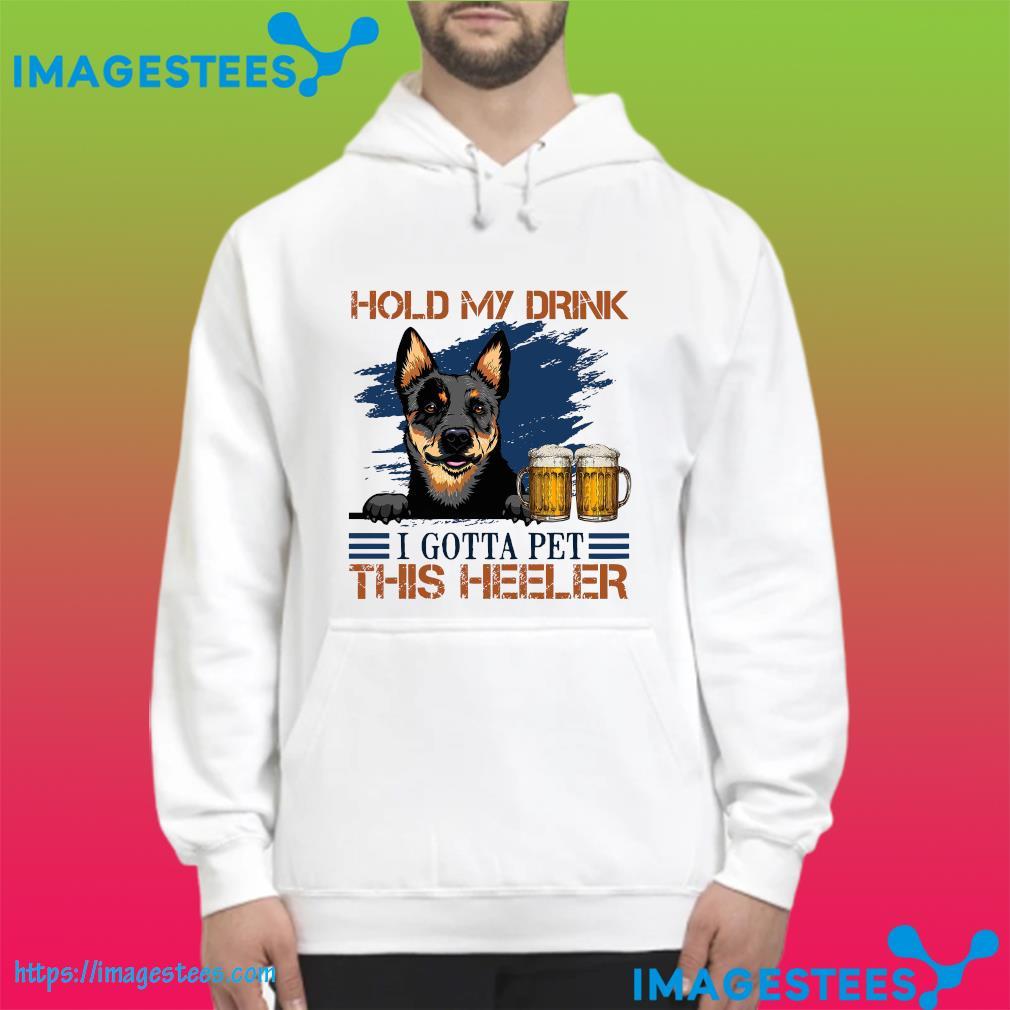 Australian Cattle Dog Hold My Drink Beer I Gotta Pet This Heeler Dog Shirt hoodie