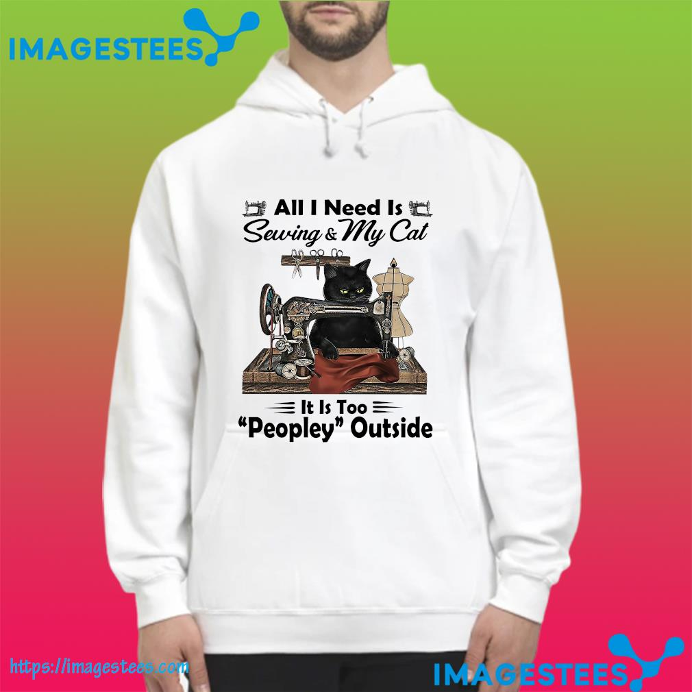 Black Cat All I Need Is Sewing & My Cat It Is Too Peopley Outside Shirt hoodie