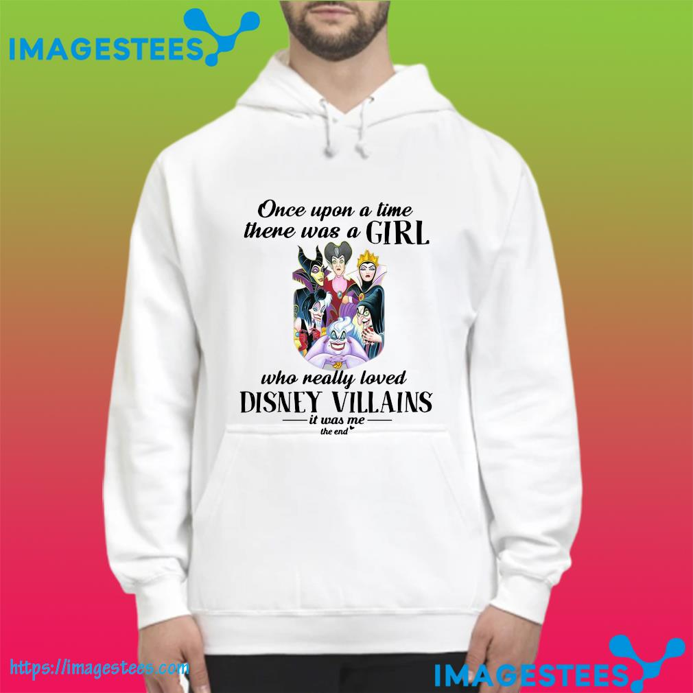 Disney Villainesses Once Upon A Time There Was A Girl Who Really Loved Disney Villains It Was Me The End Shirt hoodie