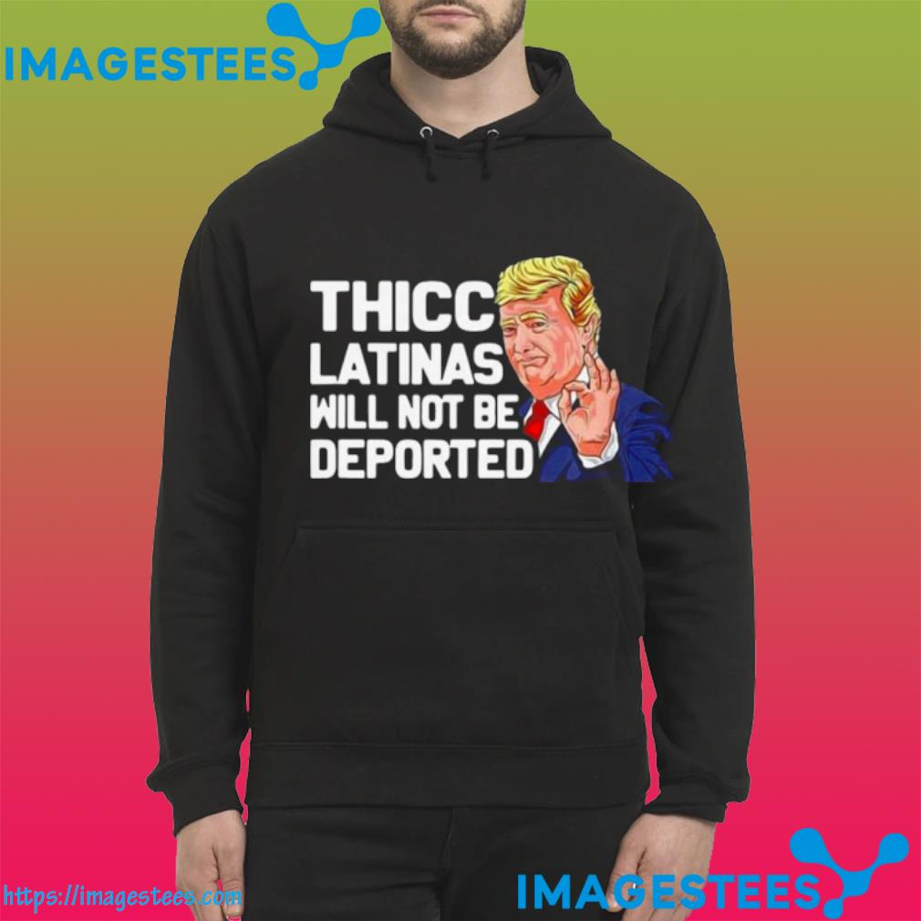 Donald Trump Thicc Latinas Will Not Be Deported hoodie