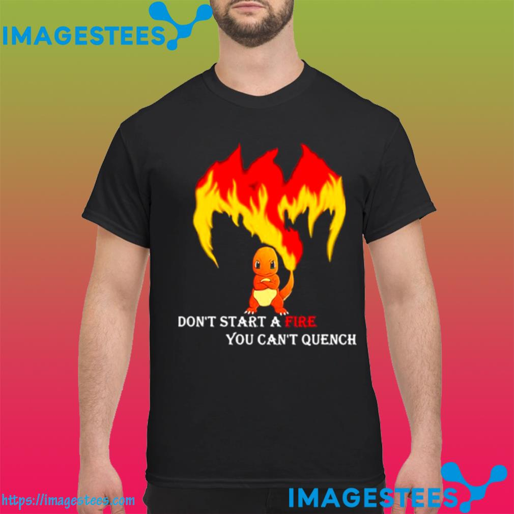 Don't Start A Fire You Cant Quench Pokemon shirt