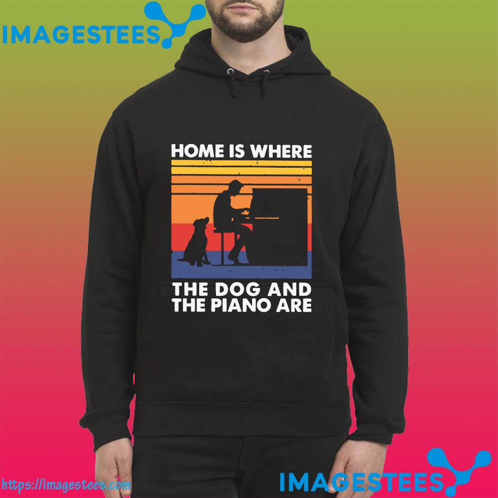 Home Is Where The Dog And The Piano Are Vintage Shirt hoodie