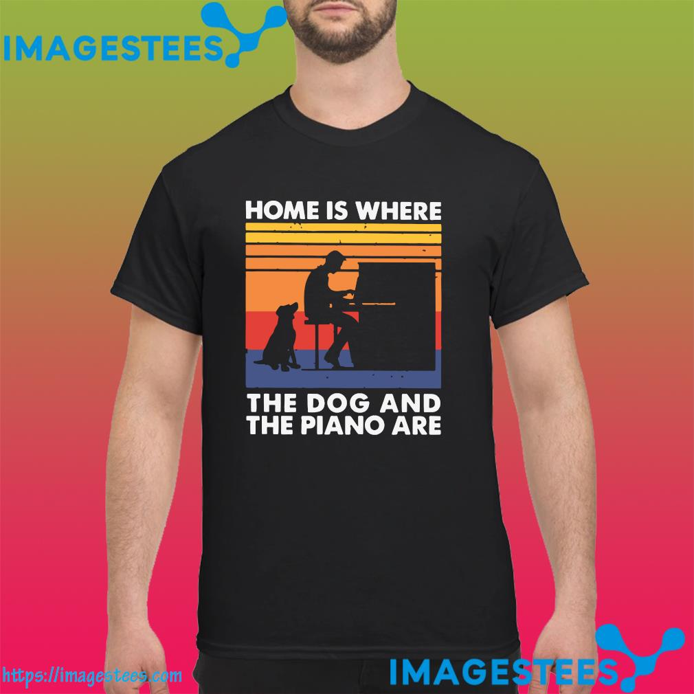 Home Is Where The Dog And The Piano Are Vintage Shirt