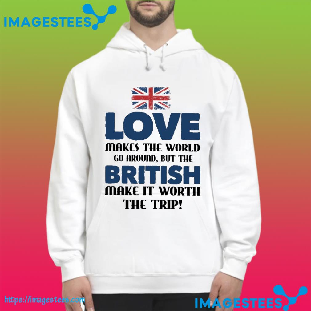 love makes the world go around but the british make it worth the trip hoodie