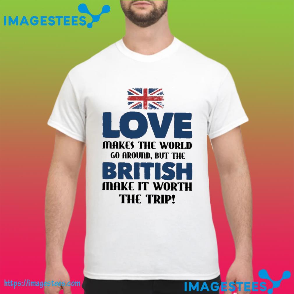 love makes the world go around but the british make it worth the trip shirt