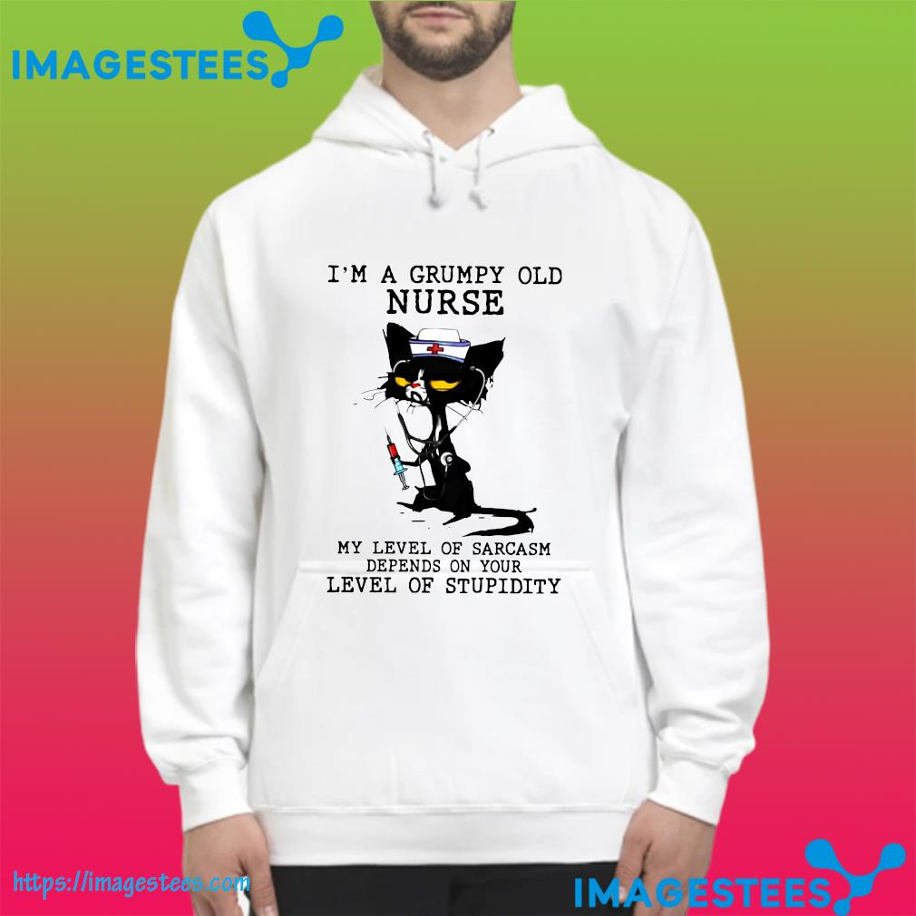 Nurse Black Cat I'm A Grumpy Old Nurse My Level Of Sarcasm Depends On Your Level Of Stupidity Shirt hoodie