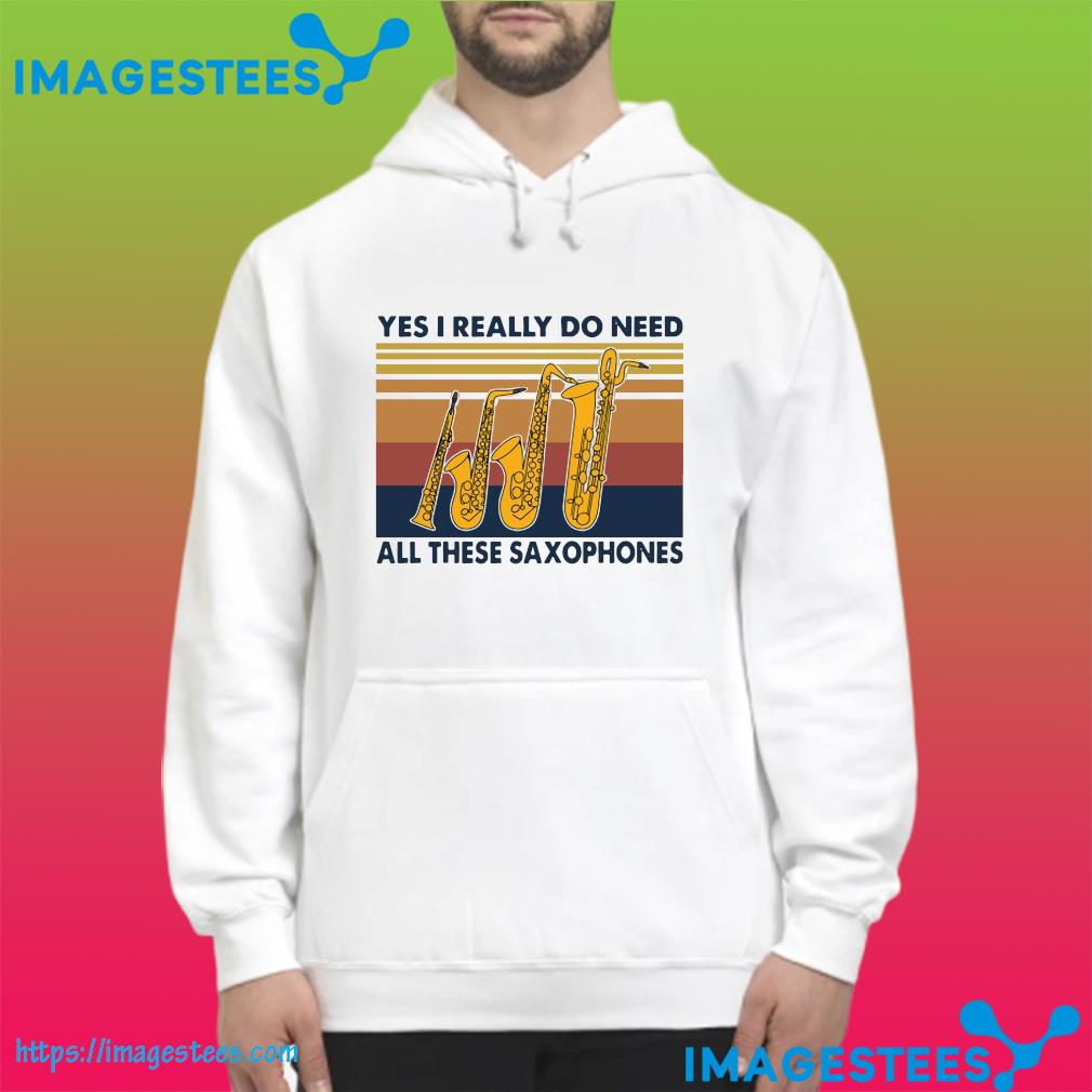 Official Yes I Really Do Need All These Saxophones Vintage Shirt hoodie