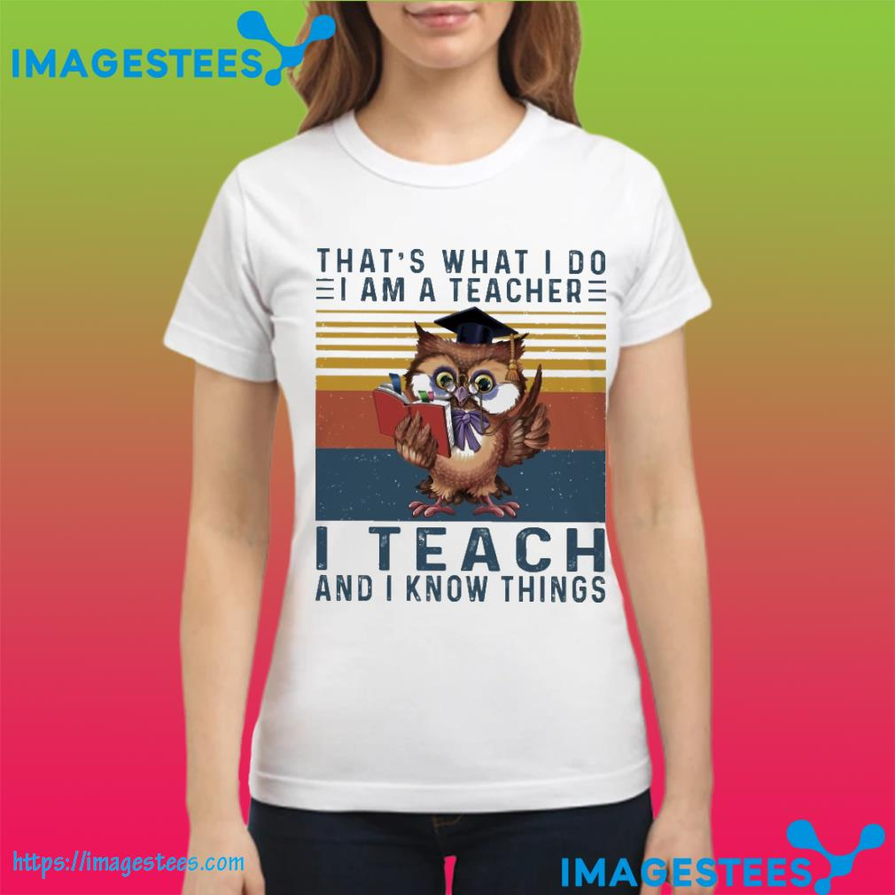 Owl that's what I so I am a teacher I teach and I know things vintage ladies tee