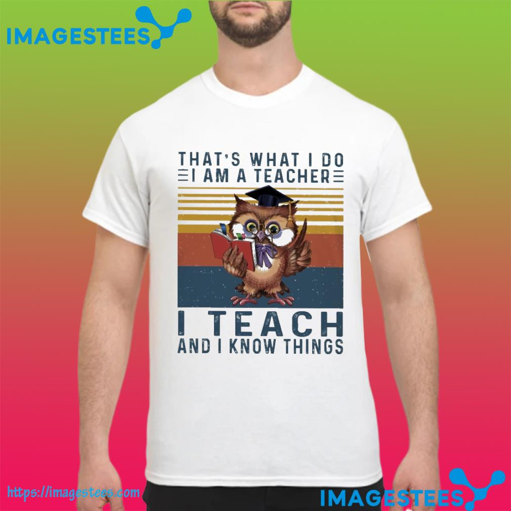Owl that's what I so I am a teacher I teach and I know things vintage shirt