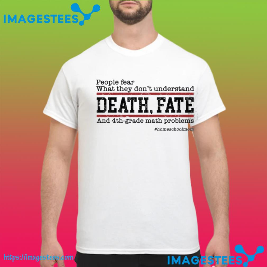 People Fear What They Don't Understand Death Fate Shirt