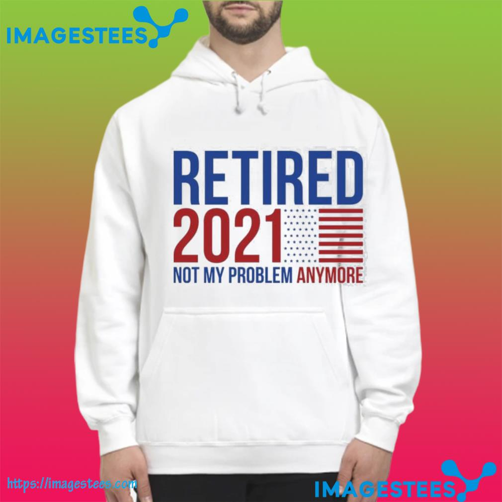 Retirement 2021 not my problem anymore hoodie