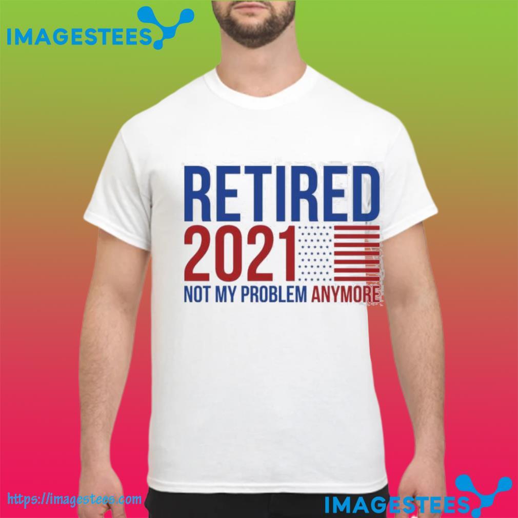 Retirement 2021 not my problem anymore shirt