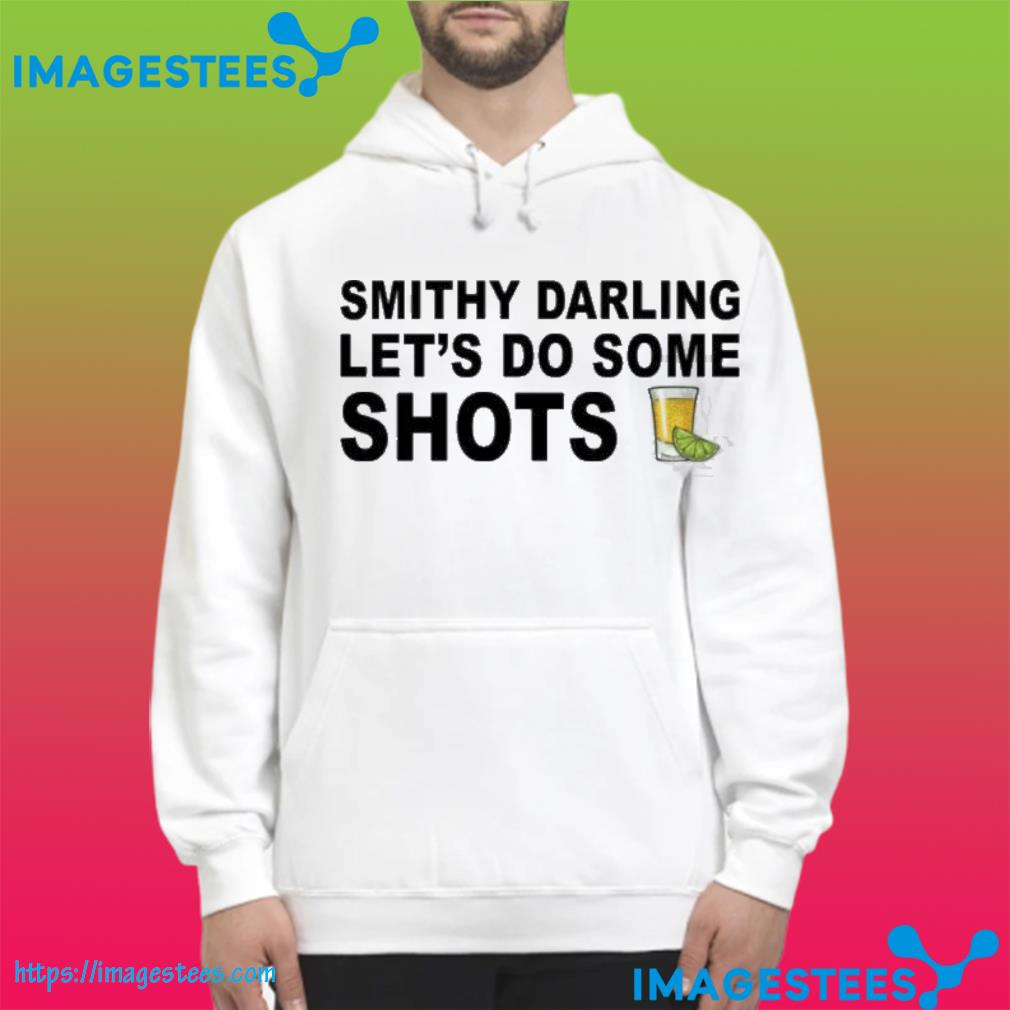 Smithy Darling Let's Go Do Some Shots Shirt hoodie