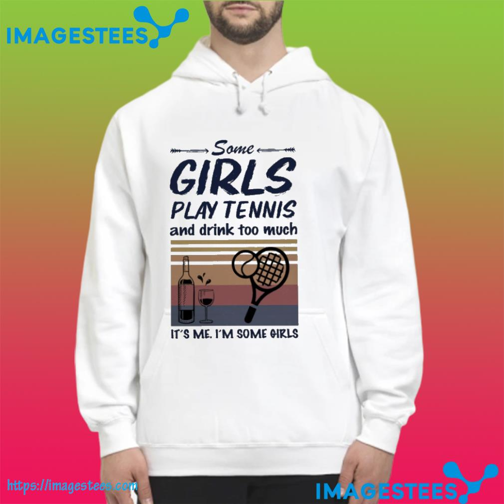 Some girls play tennis and drink too much it's me i'm some girls vintage hoodie