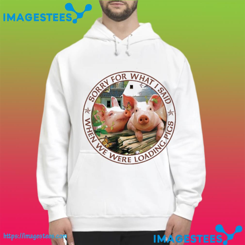Sorry for what I said when we were loading pigs hoodie