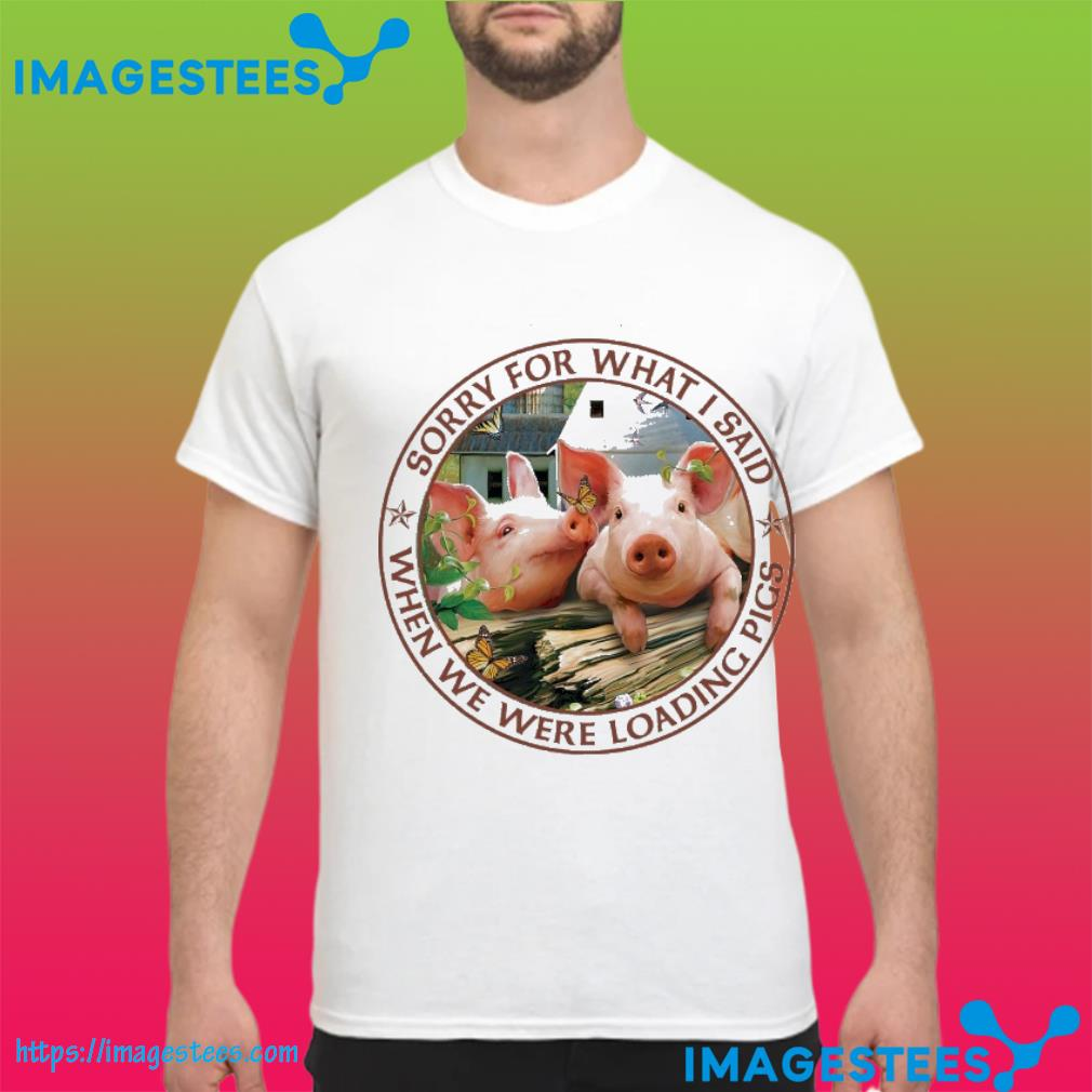 Sorry for what I said when we were loading pigs shirt