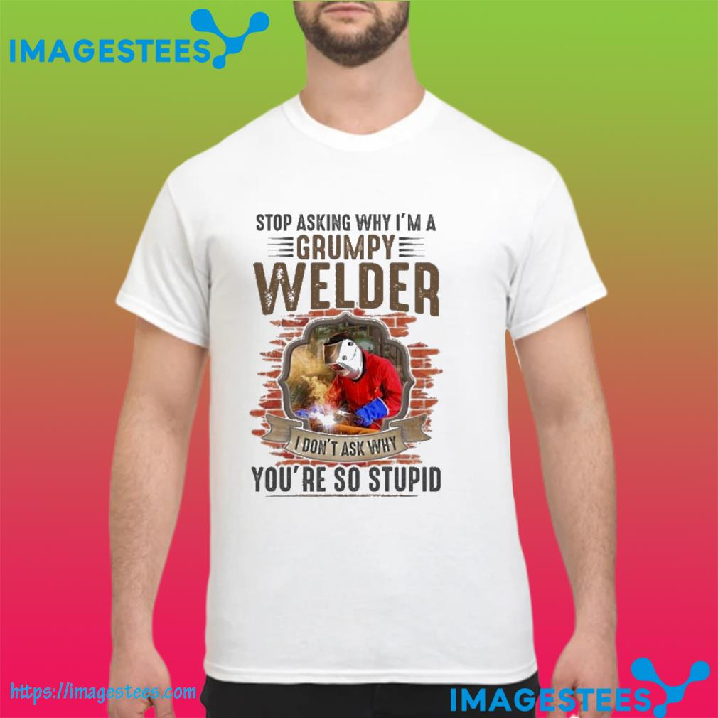 Stop asking why i;n a grumpy welder I don't ask why you're so stupid shirt