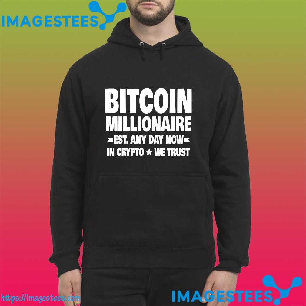 The Bitcoin Millionaire East Any Day Now In Crypto We Trust Shirt hoodie