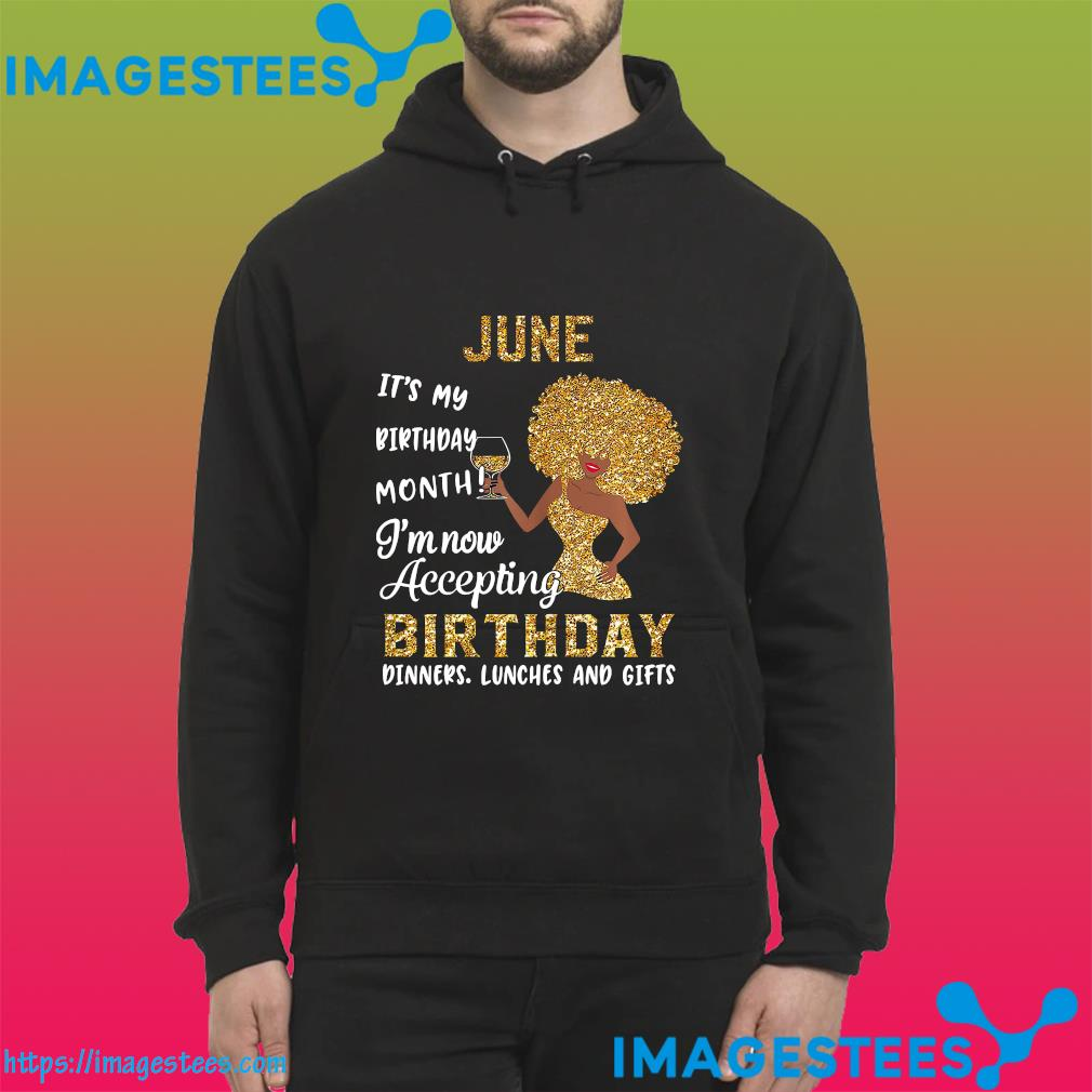 The Girl June It's My Birthday Month I'm Now Accepting Birthday Dinners Lunches And Gifts Shirt hoodie