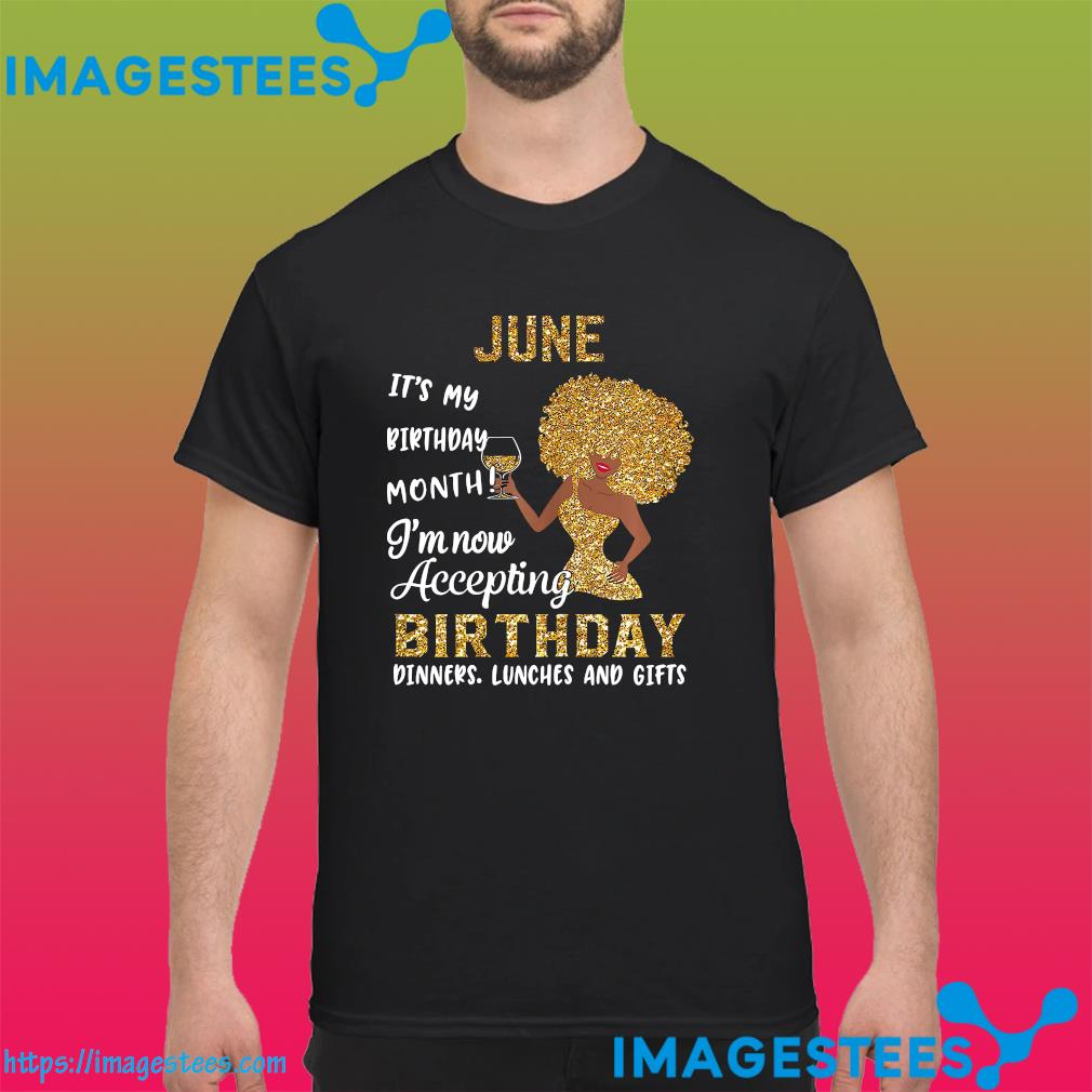 The Girl June It's My Birthday Month I'm Now Accepting Birthday Dinners Lunches And Gifts Shirt