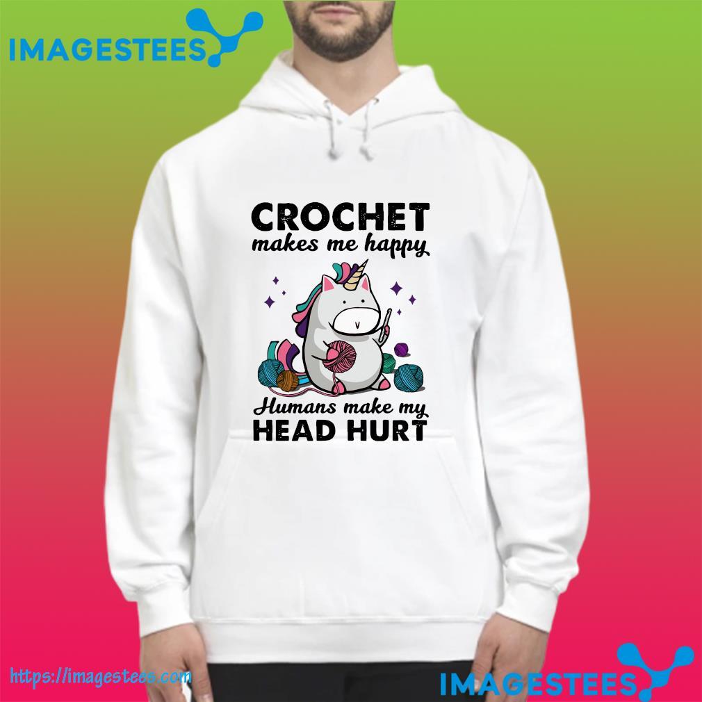 Unicorn Crochet Makes Me Happy Humans Make My Head Hurt Shirt hoodie