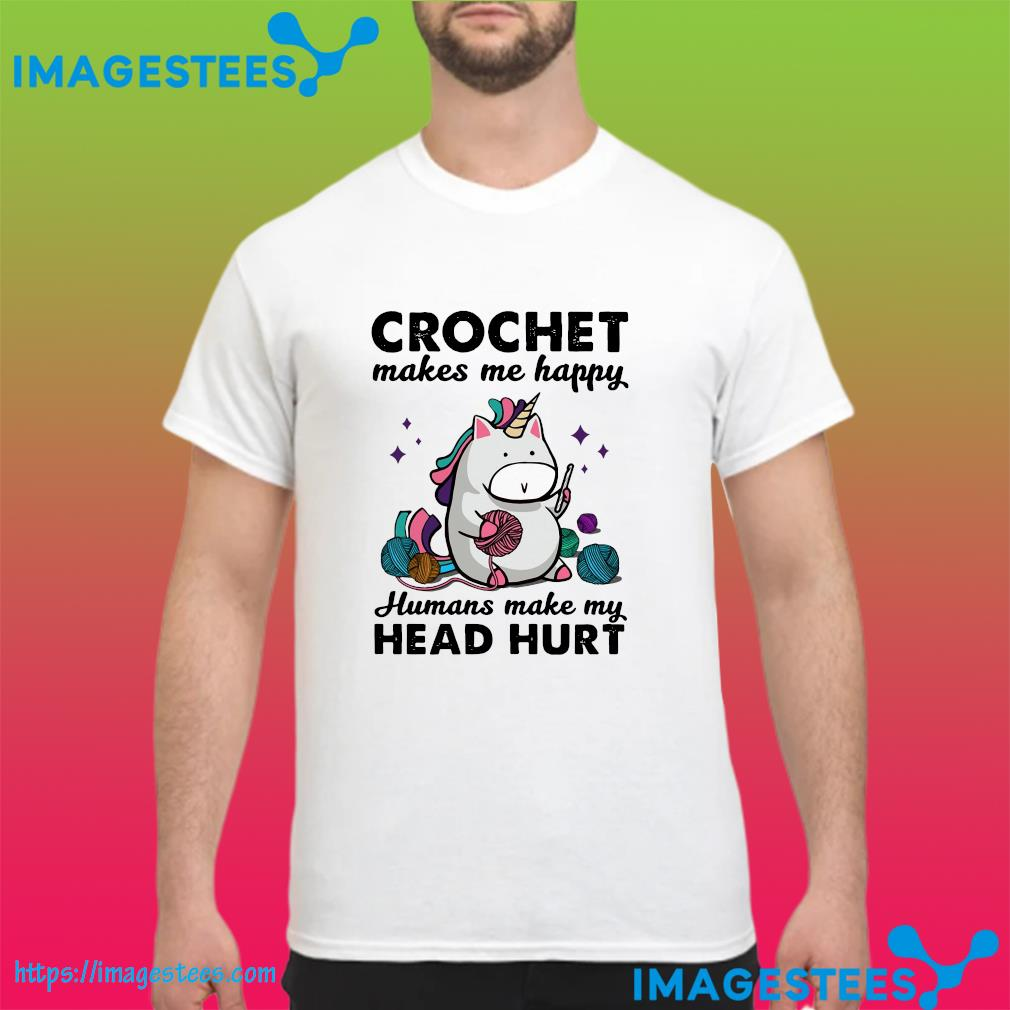 Unicorn Crochet Makes Me Happy Humans Make My Head Hurt Shirt